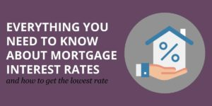 Everything You Need to Know About Mortgage Interest Rates (And How to Get the Lowest Rate)