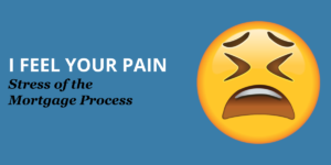 I Feel Your Pain – Stress of Mortgage Process